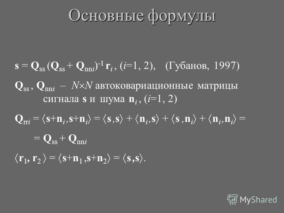 s = Q ss (Q ss + Q nni ) -1 r i, (i=1, 2), (Губанов, 1997) Q ss, Q nni – N N автоковариационные матрицы сигнала s и шума n i, (i=1, 2) Q rri = s+n i,s+n i = s,s + n i,s + s,n i + n i,n i = = Q ss + Q nni r 1, r 2 = s+n 1,s+n 2 = s,s. Основные формулы