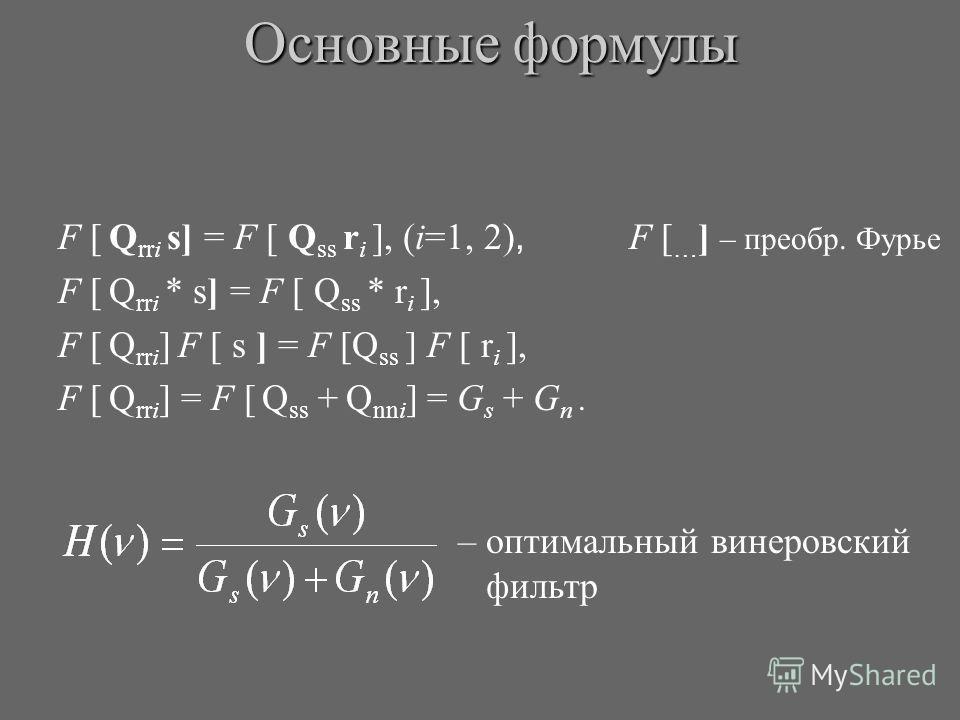 F [ Q rri s] = F [ Q ss r i ], (i=1, 2), F [ … ] – преобр. Фурье F [ Q rri * s] = F [ Q ss * r i ], F [ Q rri ] F [ s ] = F [Q ss ] F [ r i ], F [ Q rri ] = F [ Q ss + Q nni ] = G s + G n. Основные формулы – оптимальный винеровский фильтр
