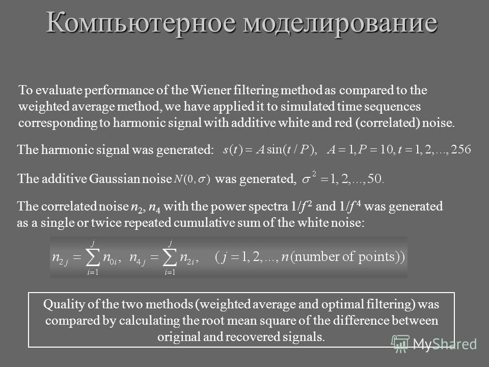 To evaluate performance of the Wiener filtering method as compared to the weighted average method, we have applied it to simulated time sequences corresponding to harmonic signal with additive white and red (correlated) noise. The harmonic signal was