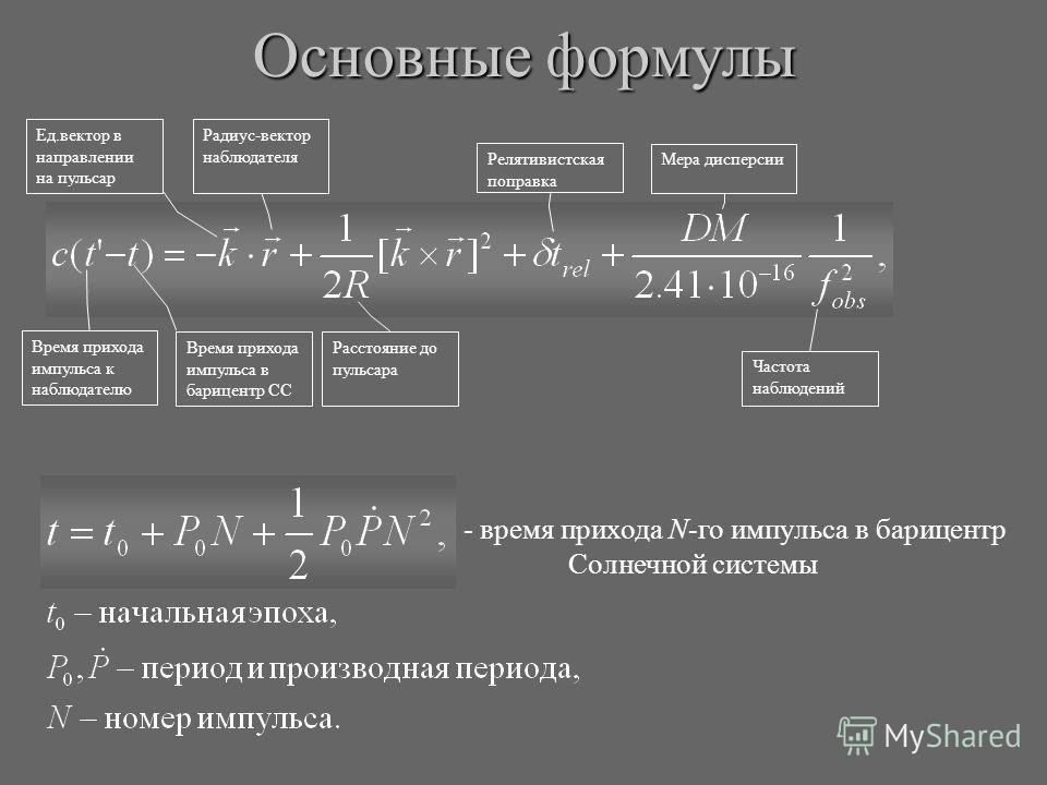 Время прихода импульса к наблюдателю Время прихода импульса в барицентр СС Ед.вектор в направлении на пульсар Радиус-вектор наблюдателя Расстояние до пульсара Релятивистская поправка Мера дисперсии Частота наблюдений Основные формулы - время прихода