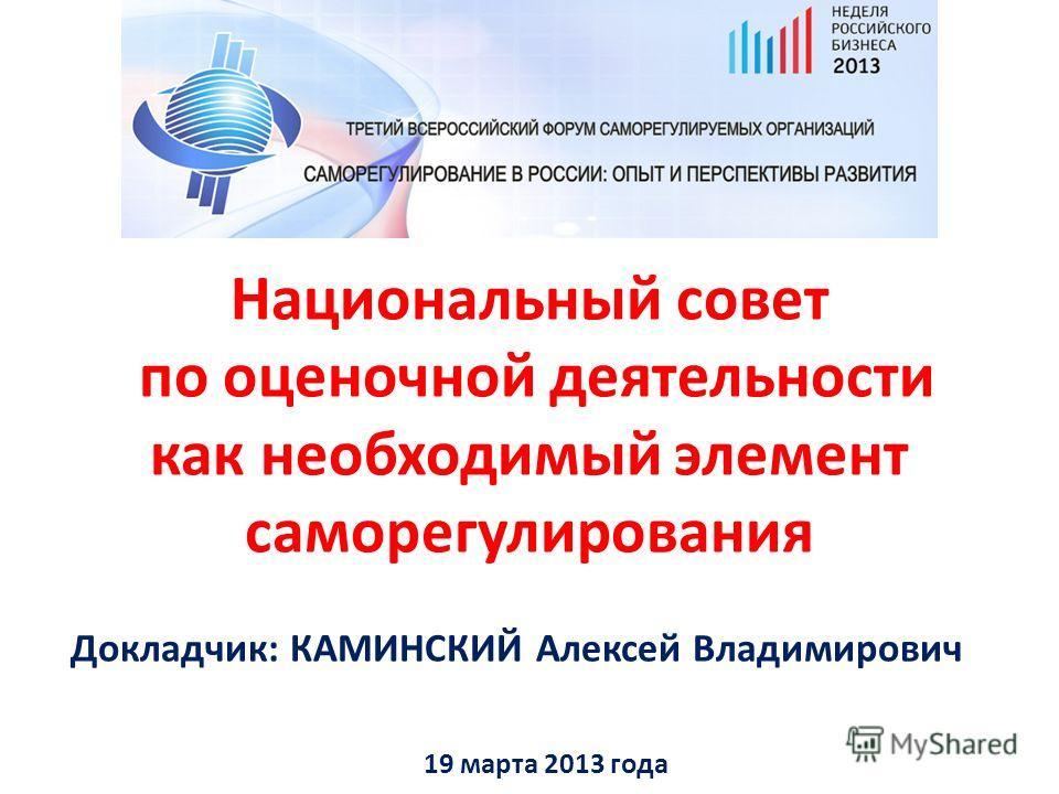 Национальный совет по оценочной деятельности как необходимый элемент саморегулирования 19 марта 2013 года Докладчик: КАМИНСКИЙ Алексей Владимирович