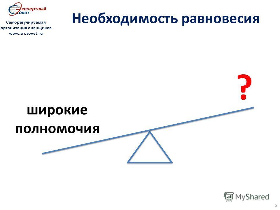 5 Необходимость равновесия Саморегулируемая организация оценщиков www.srosovet.ru ? широкие полномочия