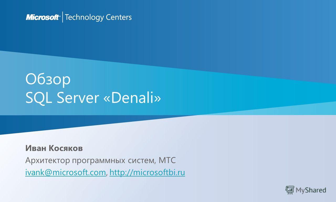 Обзор SQL Server «Denali» Иван Косяков Архитектор программных систем, MTC ivank@microsoft.comivank@microsoft.com, http://microsoftbi.ruhttp://microsoftbi.ru