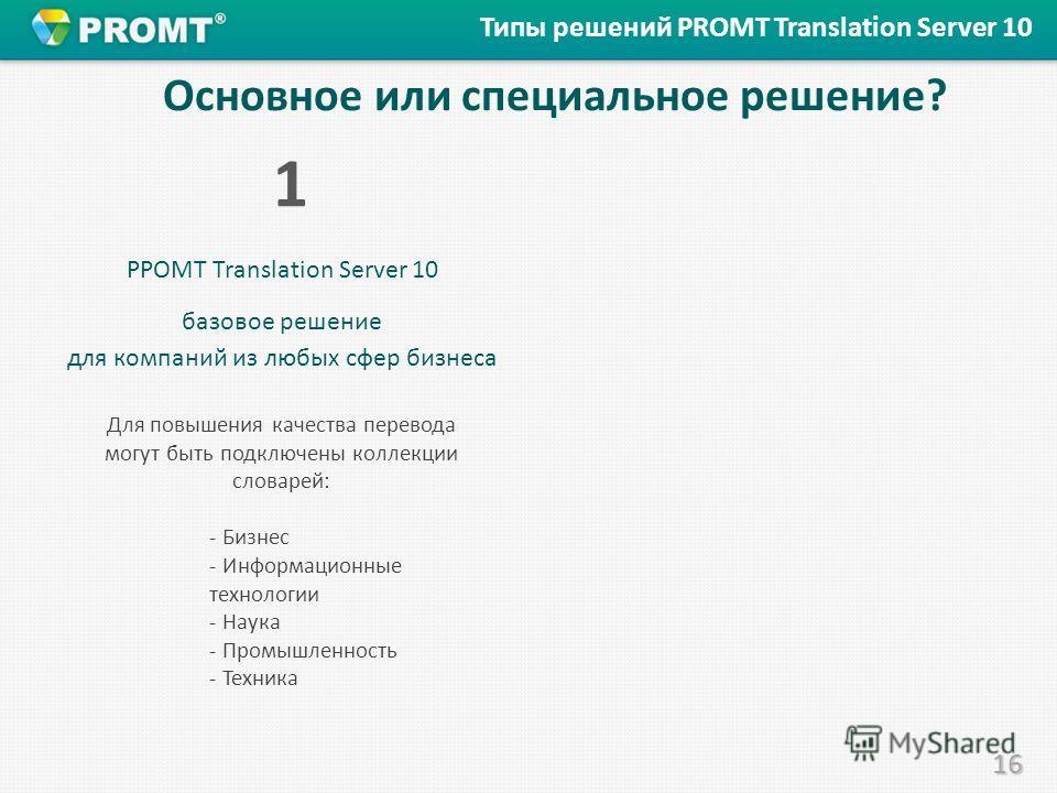 16 Основное или специальное решение? PPOMT Translation Server 10 базовое решение для компаний из любых сфер бизнеса 1 Типы решений PROMT Translation Server 10 Для повышения качества перевода могут быть подключены коллекции словарей: - Бизнес - Информ