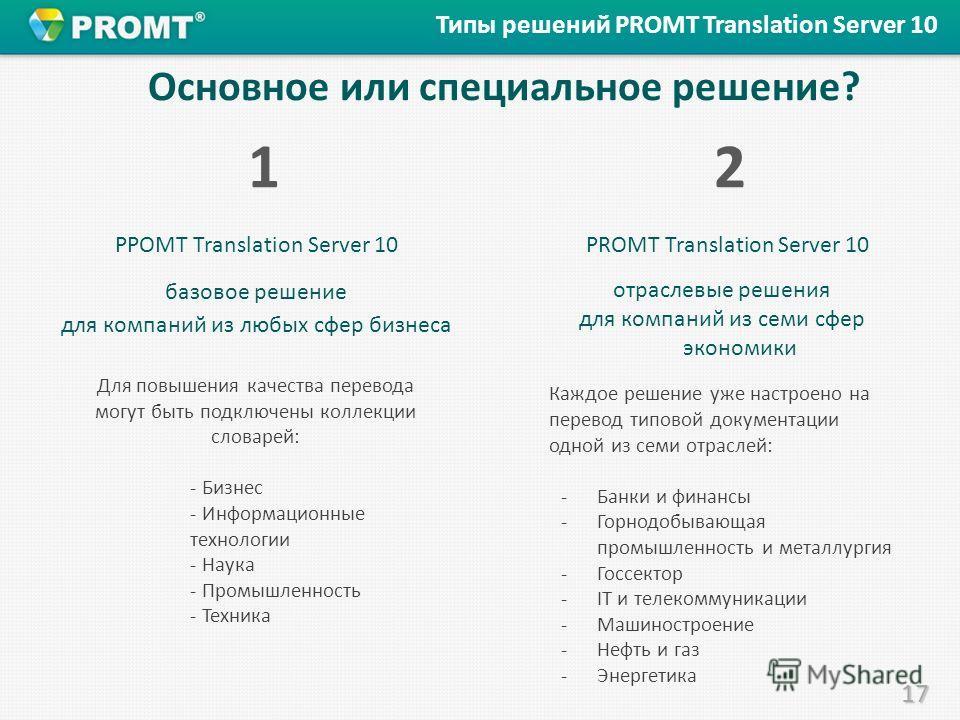 17 Основное или специальное решение? PPOMT Translation Server 10 базовое решение для компаний из любых сфер бизнеса 12 12 Типы решений PROMT Translation Server 10 Для повышения качества перевода могут быть подключены коллекции словарей: - Бизнес - Ин