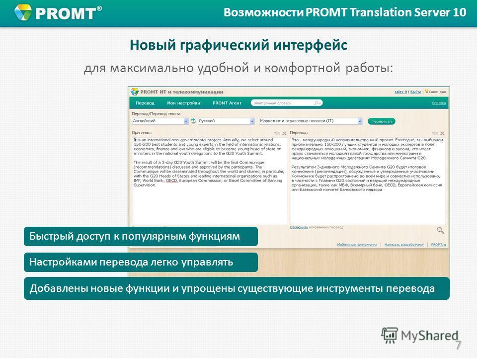 7 Новый графический интерфейс Возможности PROMT Translation Server 10 Добавлены новые функции и упрощены существующие инструменты перевода. Настройками перевода легко управлять Быстрый доступ к популярным функциям. для максимально удобной и комфортно