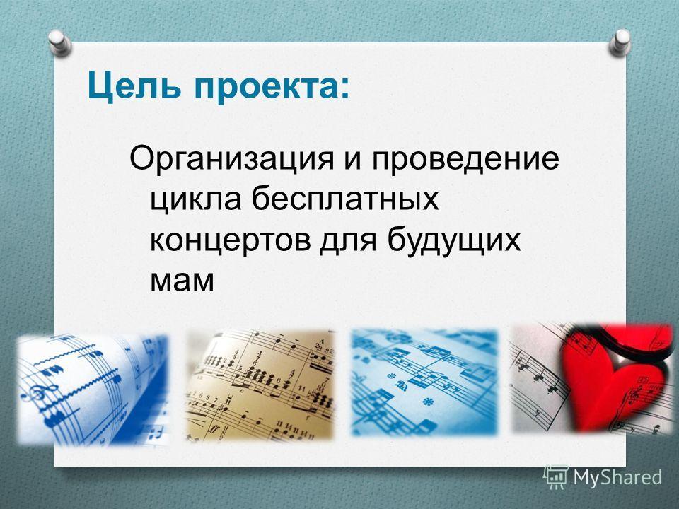 Цель проекта : Организация и проведение цикла бесплатных концертов для будущих мам
