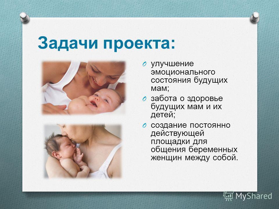 Задачи проекта : O улучшение эмоционального состояния будущих мам ; O забота о здоровье будущих мам и их детей ; O создание постоянно действующей площадки для общения беременных женщин между собой.