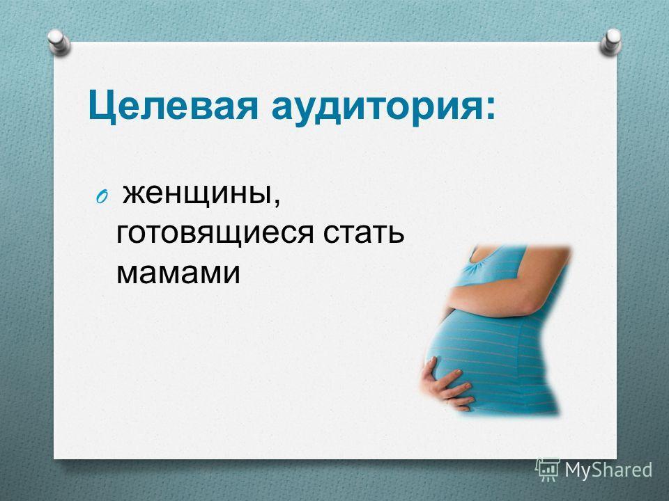 Целевая аудитория : O женщины, готовящиеся стать мамами