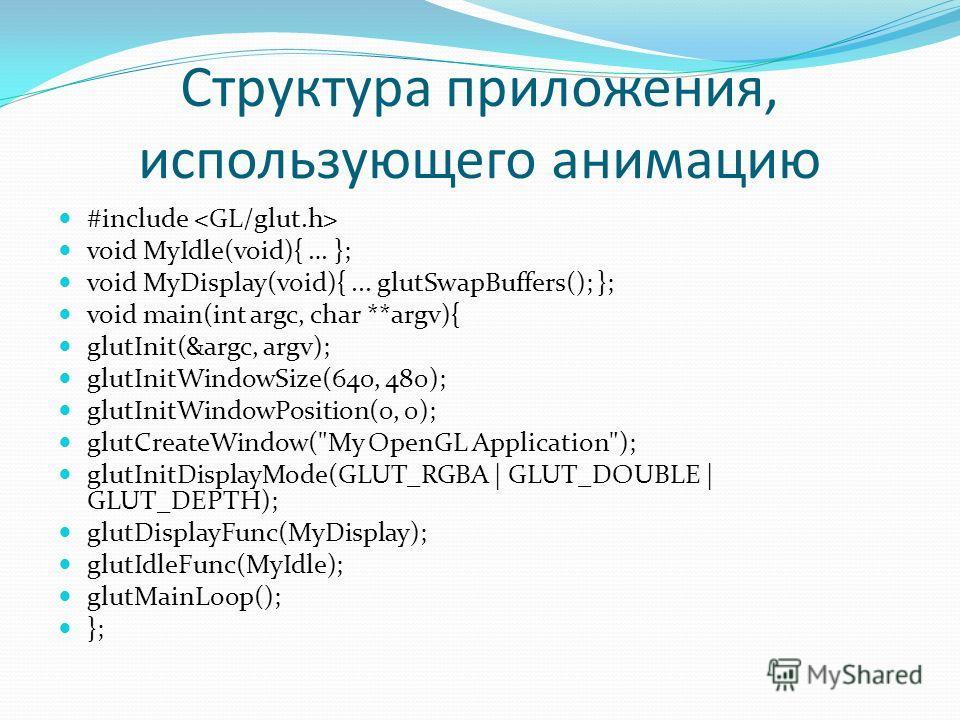 Структура приложения, использующего анимацию #include void MyIdle(void){ … }; void MyDisplay(void){... glutSwapBuffers(); }; void main(int argc, char **argv){ glutInit(&argc, argv); glutInitWindowSize(640, 480); glutInitWindowPosition(0, 0); glutCrea