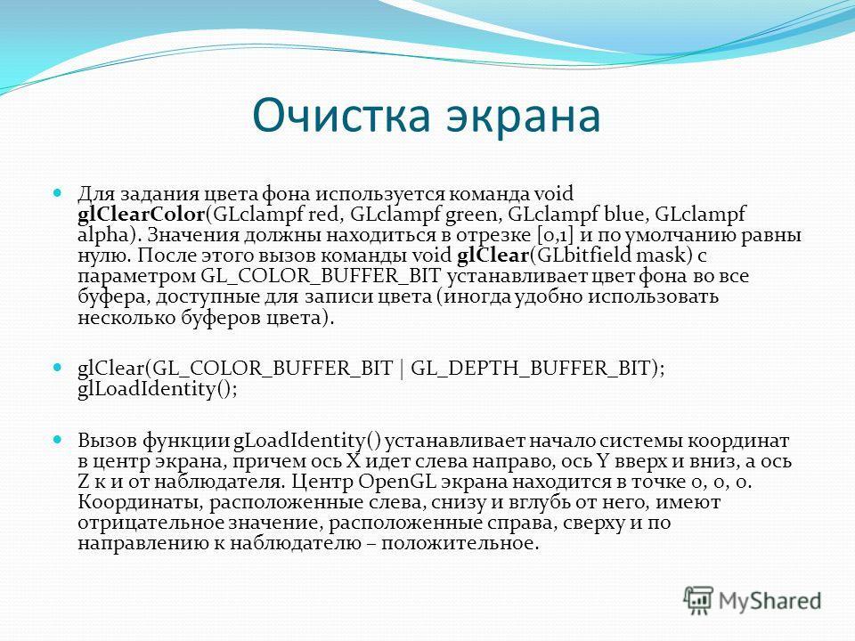 Очистка экрана Для задания цвета фона используется команда void glClearColor(GLclampf red, GLclampf green, GLclampf blue, GLclampf alpha). Значения должны находиться в отрезке [0,1] и по умолчанию равны нулю. После этого вызов команды void glClear(GL