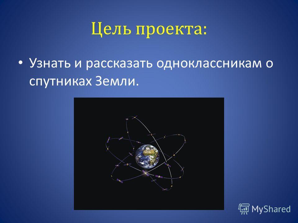 Цель проекта: Узнать и рассказать одноклассникам о спутниках Земли.