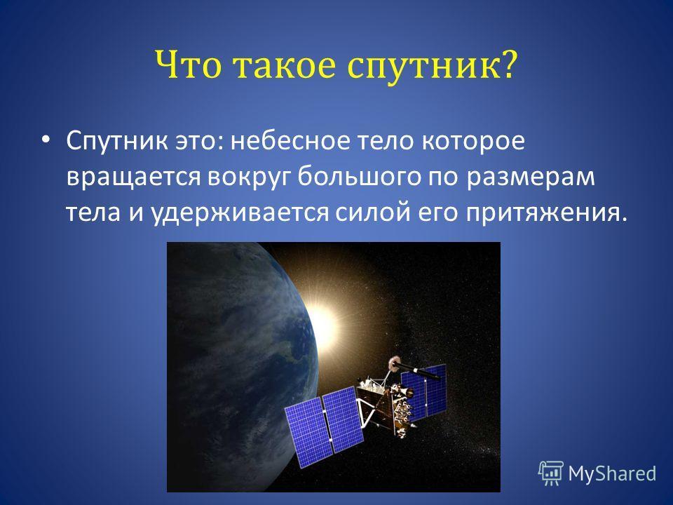 Что такое спутник? Спутник это: небесное тело которое вращается вокруг большого по размерам тела и удерживается силой его притяжения.