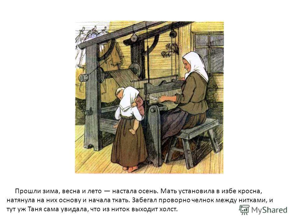 Прошли зима, весна и лето настала осень. Мать установила в избе кросна, натянула на них основу и начала ткать. Забегал проворно челнок между нитками, и тут уж Таня сама увидала, что из ниток выходит холст.