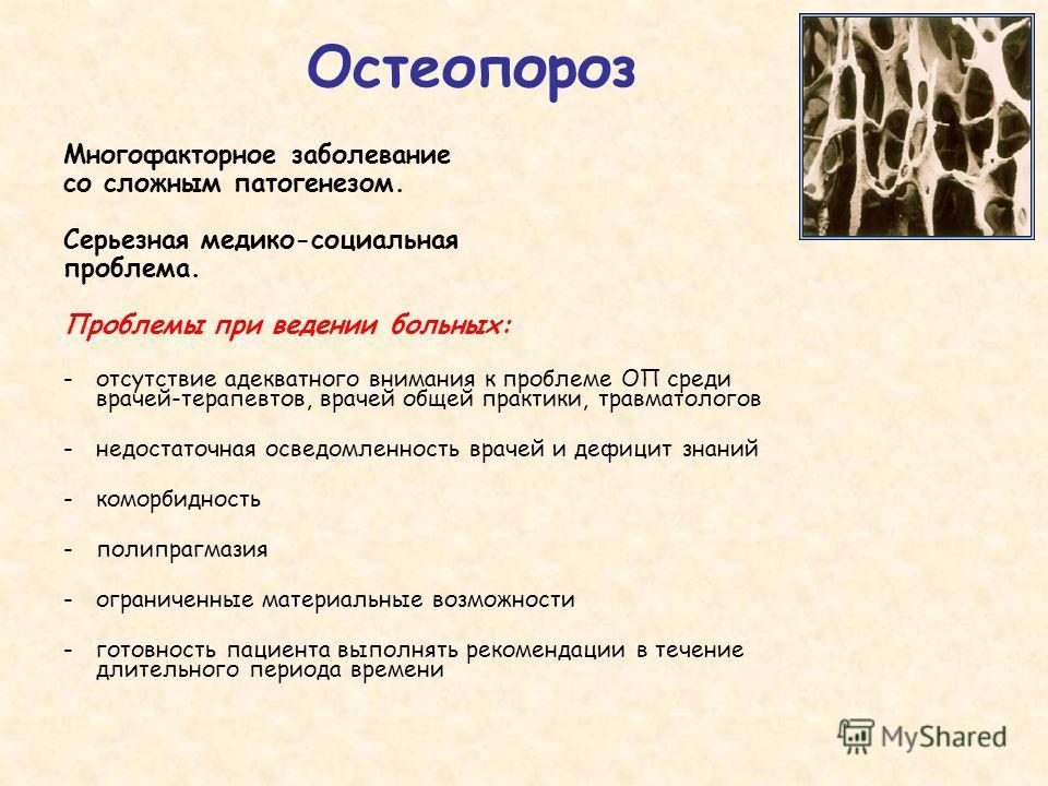 Остеопороз Многофакторное заболевание со сложным патогенезом. Серьезная медико-социальная проблема. Проблемы при ведении больных: -отсутствие адекватного внимания к проблеме ОП среди врачей-терапевтов, врачей общей практики, травматологов -недостаточ