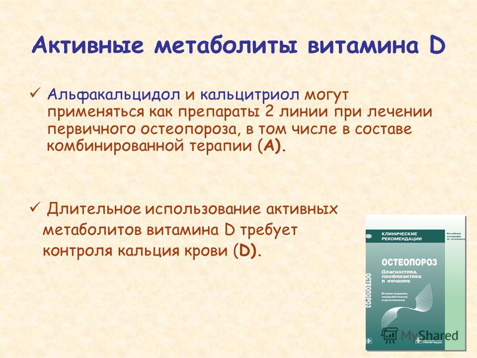 Активные метаболиты витамина D Альфакальцидол и кальцитриол могут применяться как препараты 2 линии при лечении первичного остеопороза, в том числе в составе комбинированной терапии (А). Длительное использование активных метаболитов витамина D требуе