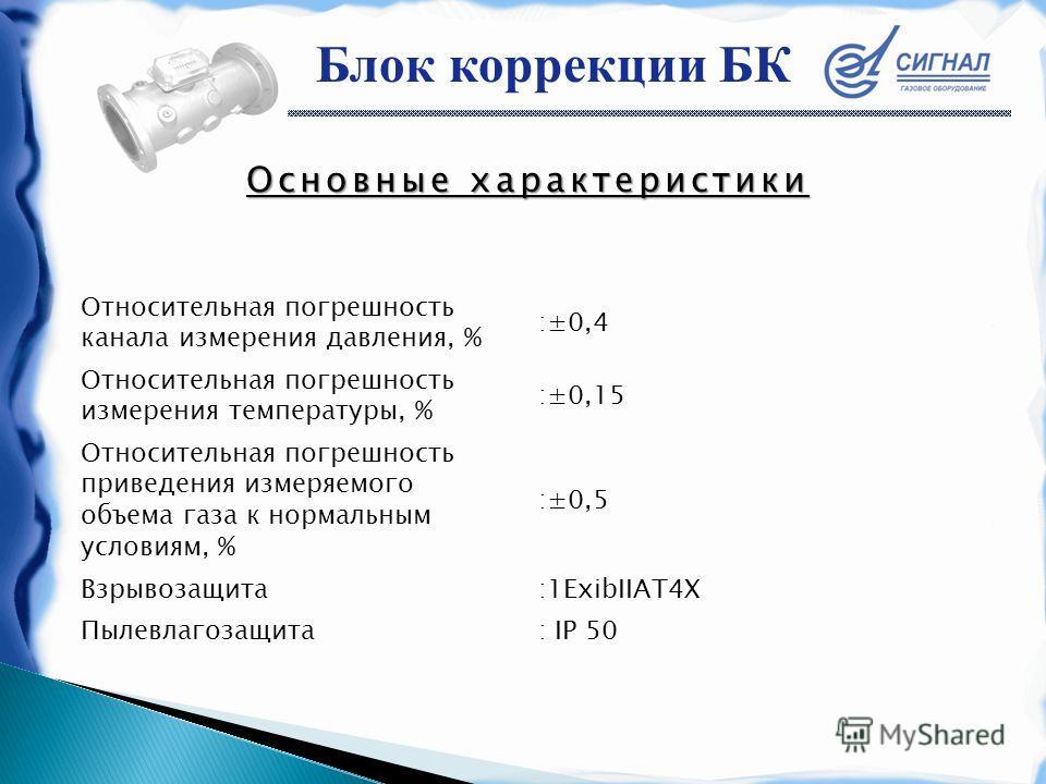Основные характеристики Относительная погрешность канала измерения давления, % :±0,4 Относительная погрешность измерения температуры, % :±0,15 Относительная погрешность приведения измеряемого объема газа к нормальным условиям, % :±0,5 Взрывозащита:1E