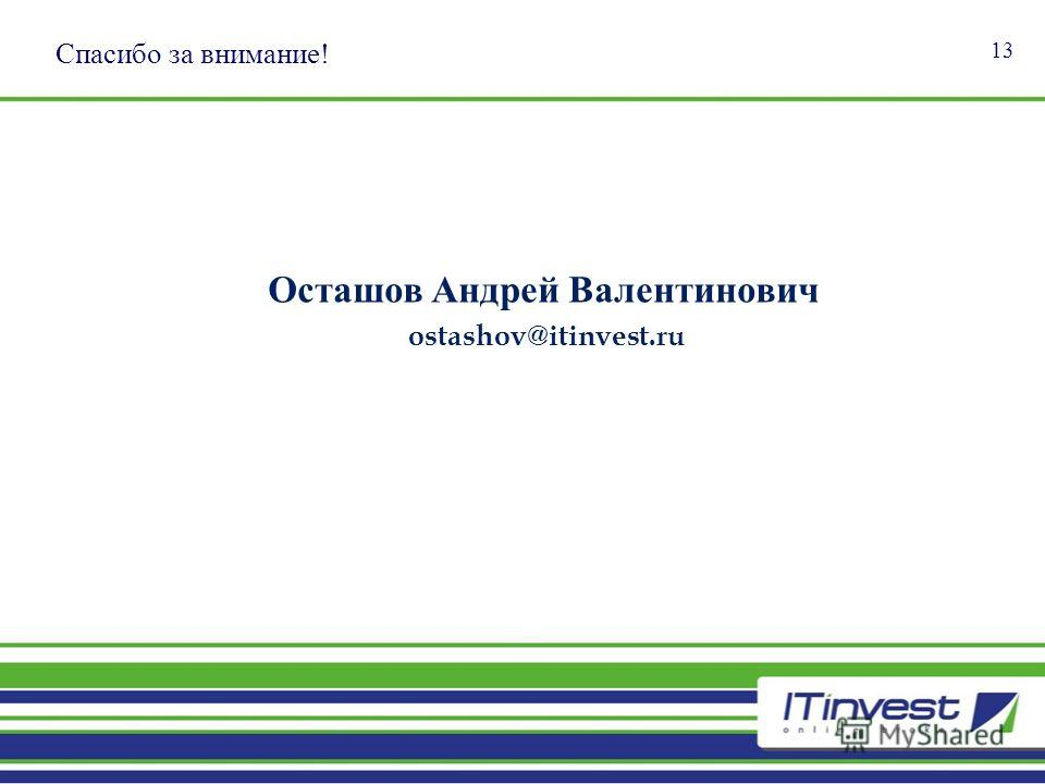Спасибо за внимание! 13 Осташов Андрей Валентинович ostashov@itinvest.ru