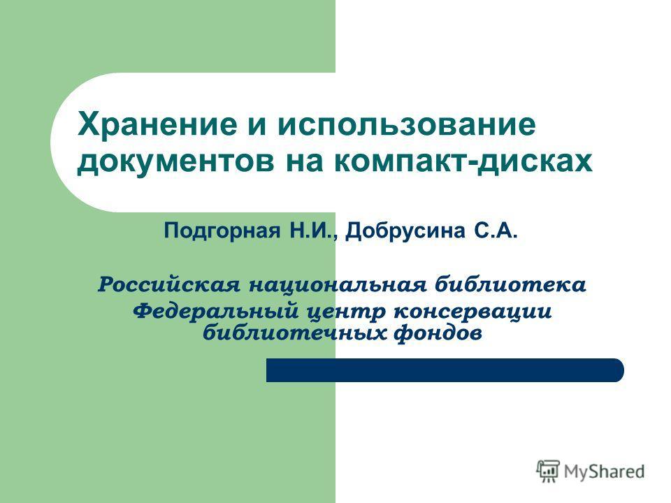 Хранение и использование документов на компакт-дисках Подгорная Н.И., Добрусина С.А. Российская национальная библиотека Федеральный центр консервации библиотечных фондов