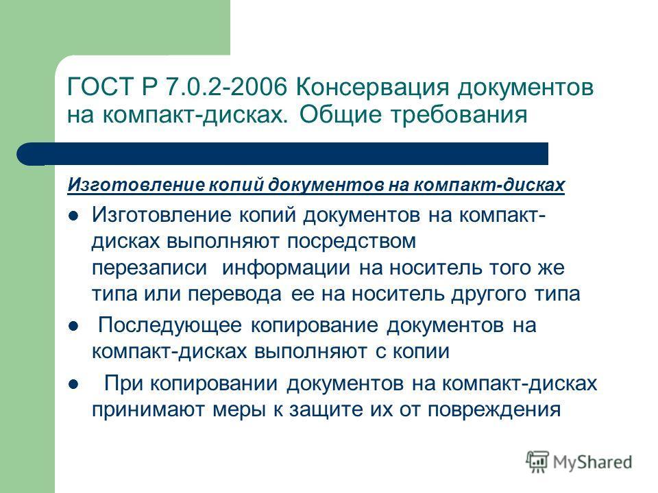 ГОСТ Р 7.0.2-2006 Консервация документов на компакт-дисках. Общие требования Изготовление копий документов на компакт-дисках Изготовление копий документов на компакт- дисках выполняют посредством перезаписи информации на носитель того же типа или пер