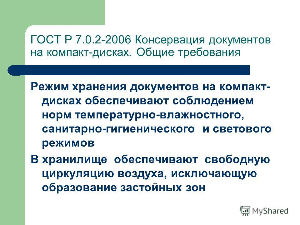 ГОСТ Р 7.0.2-2006 Консервация документов на компакт-дисках. Общие требования Режим хранения документов на компакт- дисках обеспечивают соблюдением норм температурно-влажностного, санитарно-гигиенического и светового режимов В хранилище обеспечивают с