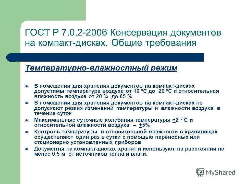 ГОСТ Р 7.0.2-2006 Консервация документов на компакт-дисках. Общие требования Температурно-влажностный режим В помещении для хранения документов на компакт-дисках допустимы температура воздуха от 10 С до 20 С и относительная влажность воздуха от 20 %