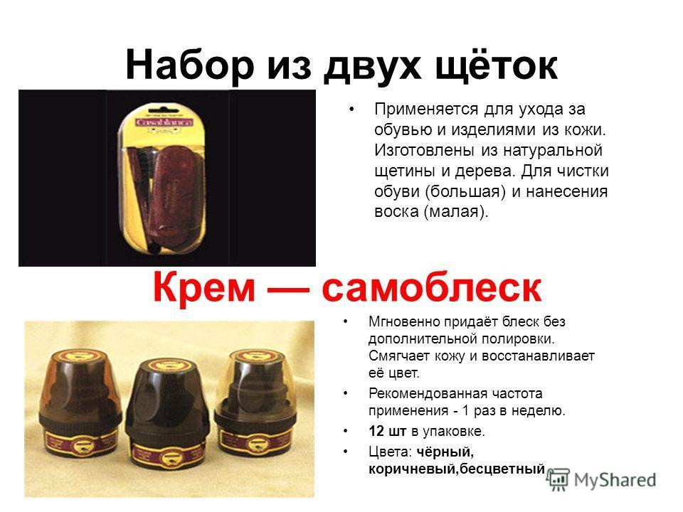 Набор из двух щёток Применяется для ухода за обувью и изделиями из кожи. Изготовлены из натуральной щетины и дерева. Для чистки обуви (большая) и нанесения воска (малая). Крем самоблеск Мгновенно придаёт блеск без дополнительной полировки. Смягчает к