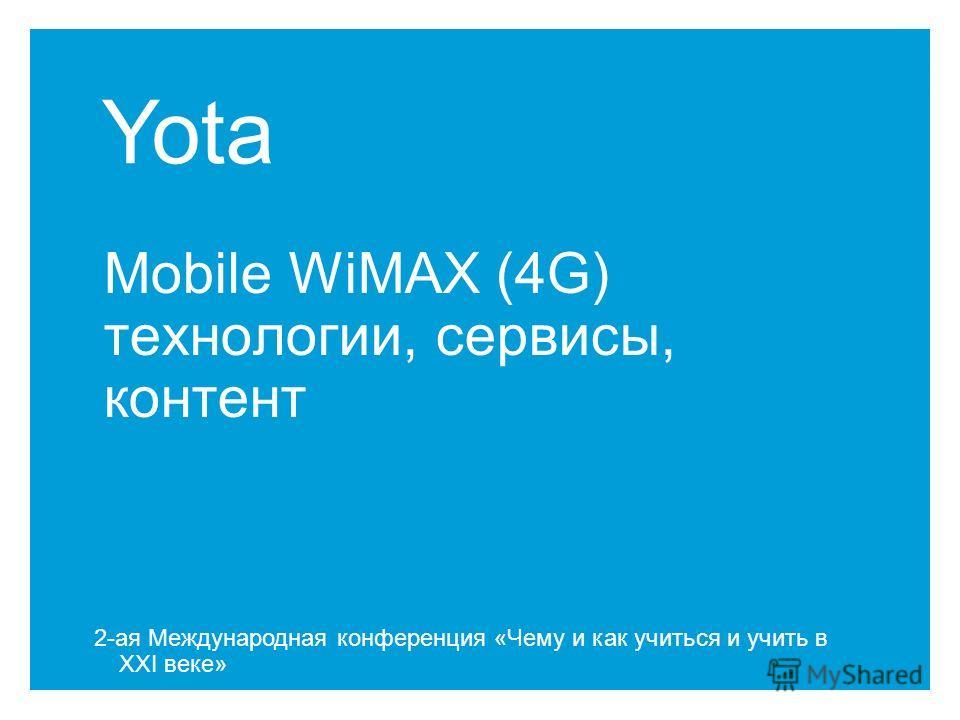 Yota Mobile WiMAX (4G) технологии, сервисы, контент 2-ая Международная конференция «Чему и как учиться и учить в XXI веке»