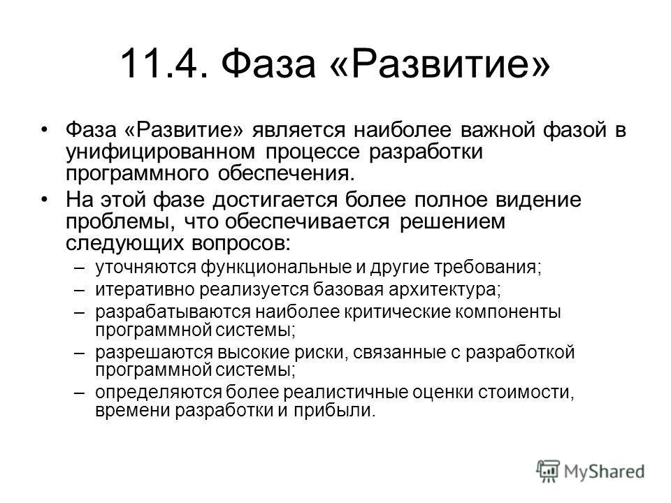 11.4. Фаза «Развитие» Фаза «Развитие» является наиболее важной фазой в унифицированном процессе разработки программного обеспечения. На этой фазе достигается более полное видение проблемы, что обеспечивается решением следующих вопросов: –уточняются ф