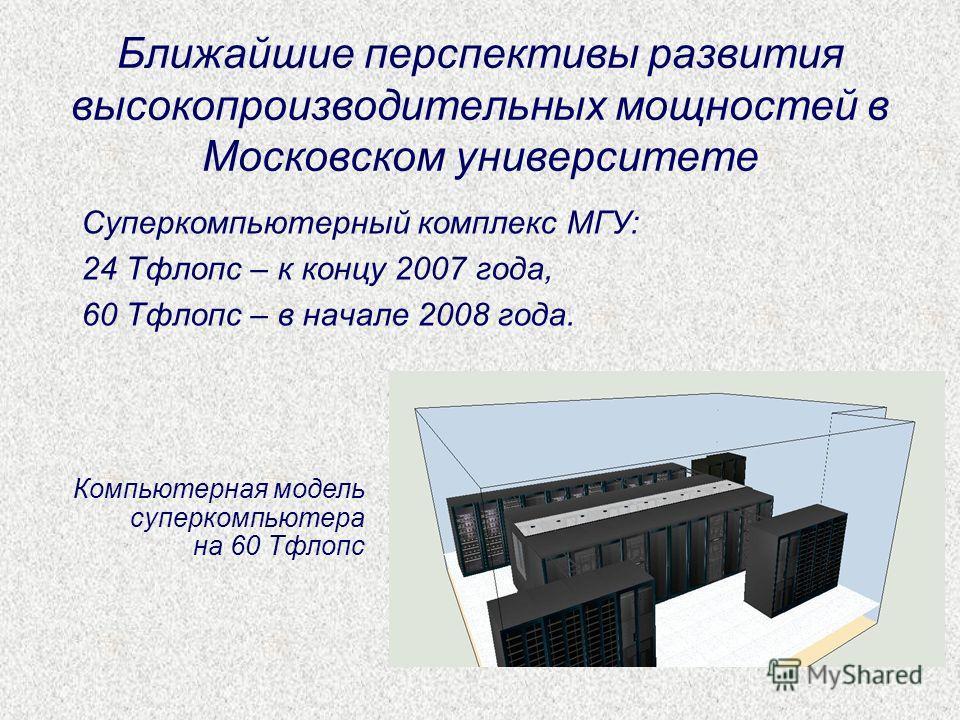 Ближайшие перспективы развития высокопроизводительных мощностей в Московском университете Суперкомпьютерный комплекс МГУ: 24 Тфлопс – к концу 2007 года, 60 Тфлопс – в начале 2008 года. Компьютерная модель суперкомпьютера на 60 Тфлопс