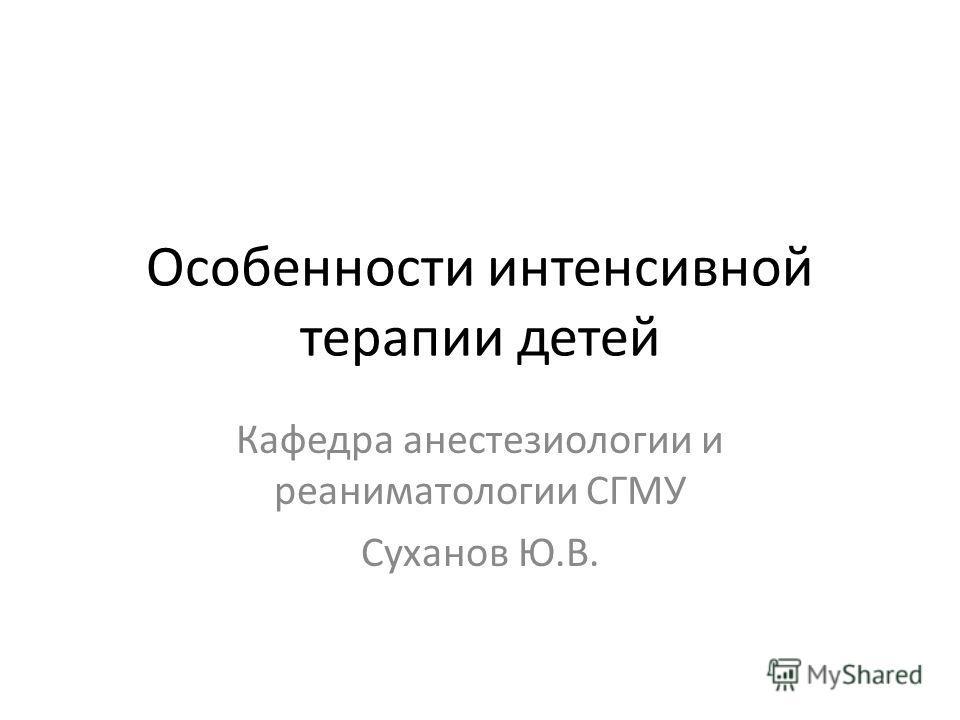 Особенности интенсивной терапии детей Кафедра анестезиологии и реаниматологии СГМУ Суханов Ю.В.