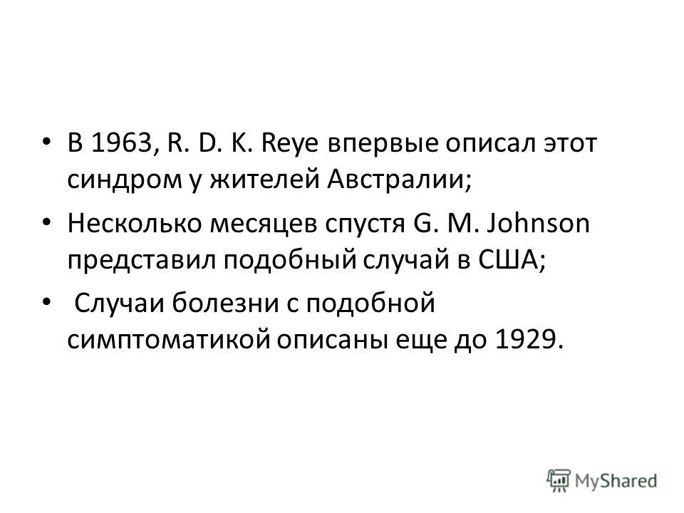 В 1963, R. D. K. Reye впервые описал этот синдром у жителей Австралии; Несколько месяцев спустя G. M. Johnson представил подобный случай в США; Случаи болезни с подобной симптоматикой описаны еще до 1929.