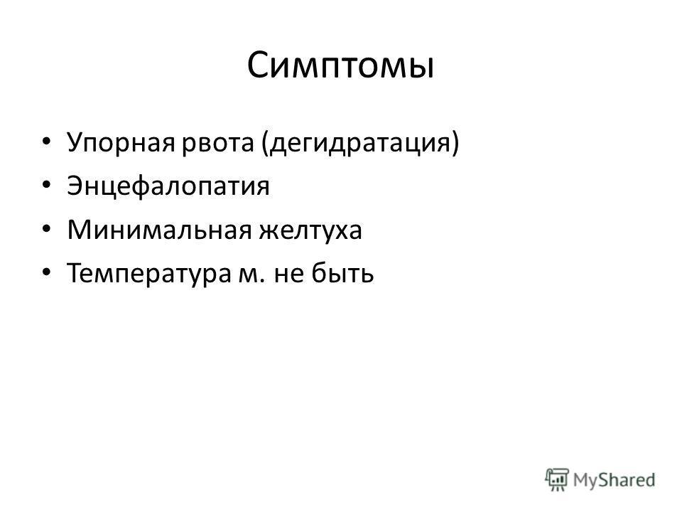 Симптомы Упорная рвота (дегидратация) Энцефалопатия Минимальная желтуха Температура м. не быть