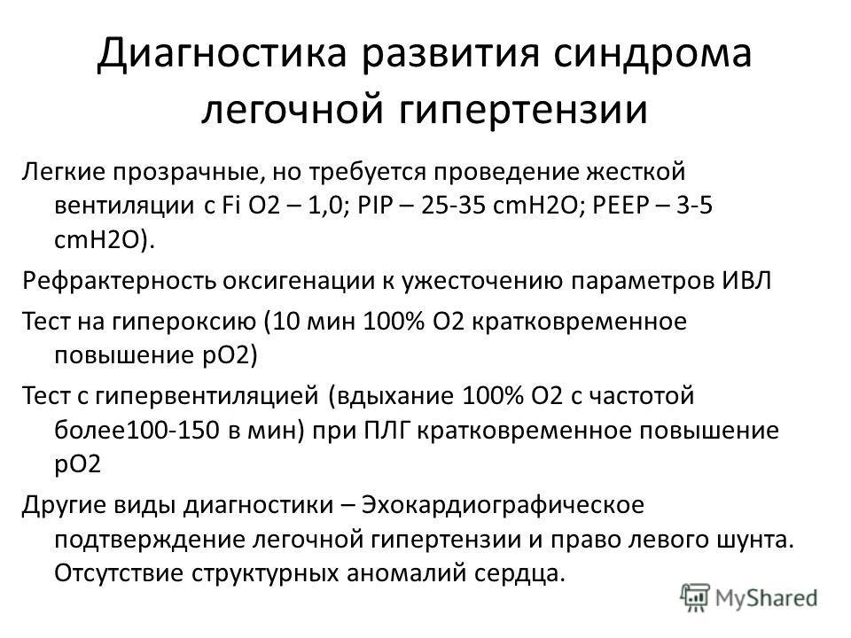 Диагностика развития синдрома легочной гипертензии Легкие прозрачные, но требуется проведение жесткой вентиляции с Fi O2 – 1,0; PIP – 25-35 cmH2O; PEEP – 3-5 cmH2O). Рефрактерность оксигенации к ужесточению параметров ИВЛ Тест на гипероксию (10 мин 1