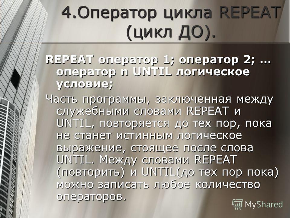 4.Оператор цикла REPEAT (цикл ДО). REPEAT оператор 1; оператор 2; … оператор n UNTIL логическое условие; Часть программы, заключенная между служебными словами REPEAT и UNTIL, повторяется до тех пор, пока не станет истинным логическое выражение, стоящ