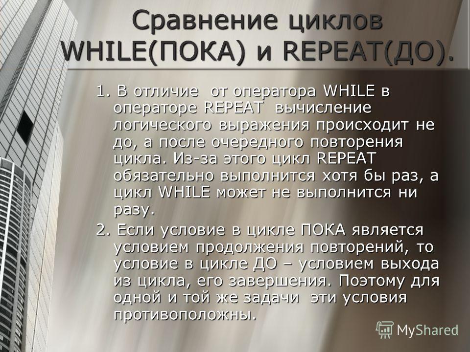 Сравнение циклов WHILE(ПОКА) и REPEAT(ДО). 1. В отличие от оператора WHILE в операторе REPEAT вычисление логического выражения происходит не до, а после очередного повторения цикла. Из-за этого цикл REPEAT обязательно выполнится хотя бы раз, а цикл W