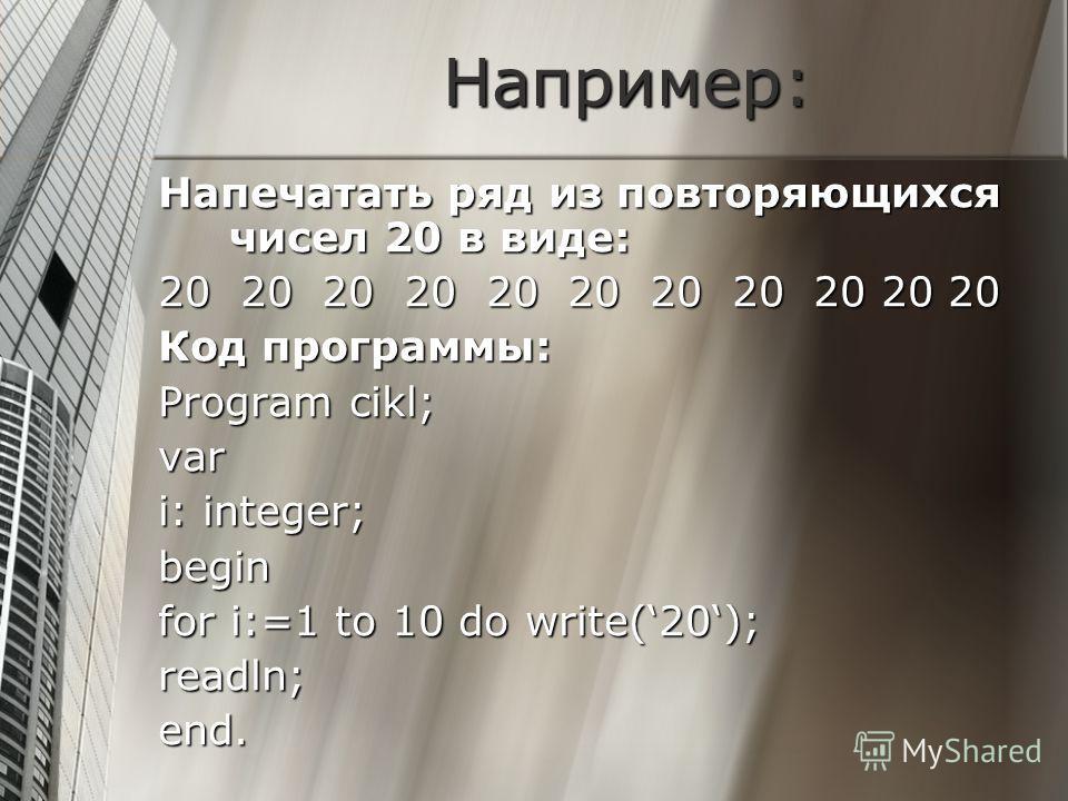 Например: Напечатать ряд из повторяющихся чисел 20 в виде: 20 20 20 20 20 20 20 20 20 20 20 Код программы: Program cikl; var i: integer; begin for i:=1 to 10 do write(20); readln;end.