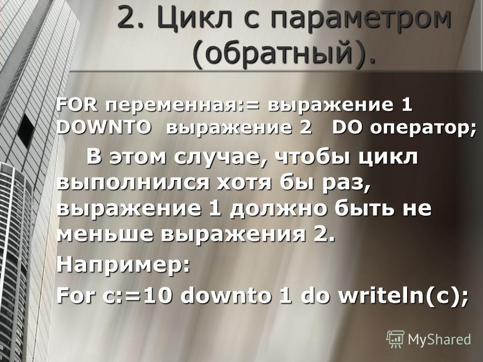 2. Цикл с параметром (обратный). FOR переменная:= выражение 1 DOWNТО выражение 2 DO оператор; В этом случае, чтобы цикл выполнился хотя бы раз, выражение 1 должно быть не меньше выражения 2. Например: For c:=10 downto 1 do writeln(с);
