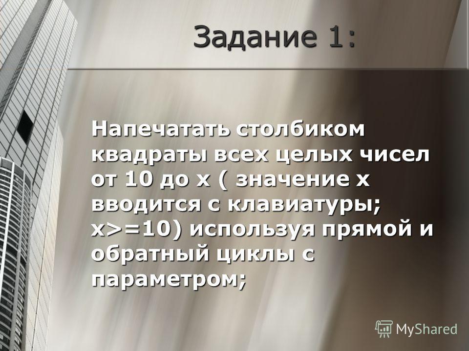 Задание 1: Напечатать столбиком квадраты всех целых чисел от 10 до х ( значение х вводится с клавиатуры; х>=10) используя прямой и обратный циклы с параметром;