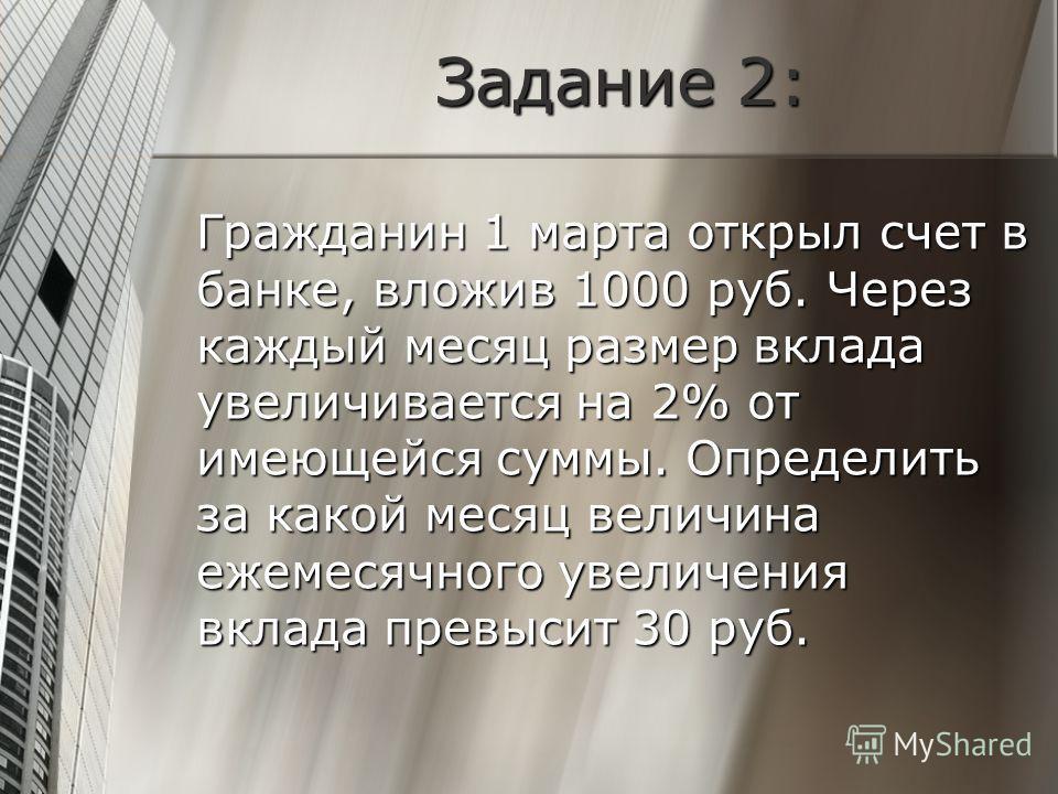 Задание 2: Гражданин 1 марта открыл счет в банке, вложив 1000 руб. Через каждый месяц размер вклада увеличивается на 2% от имеющейся суммы. Определить за какой месяц величина ежемесячного увеличения вклада превысит 30 руб.