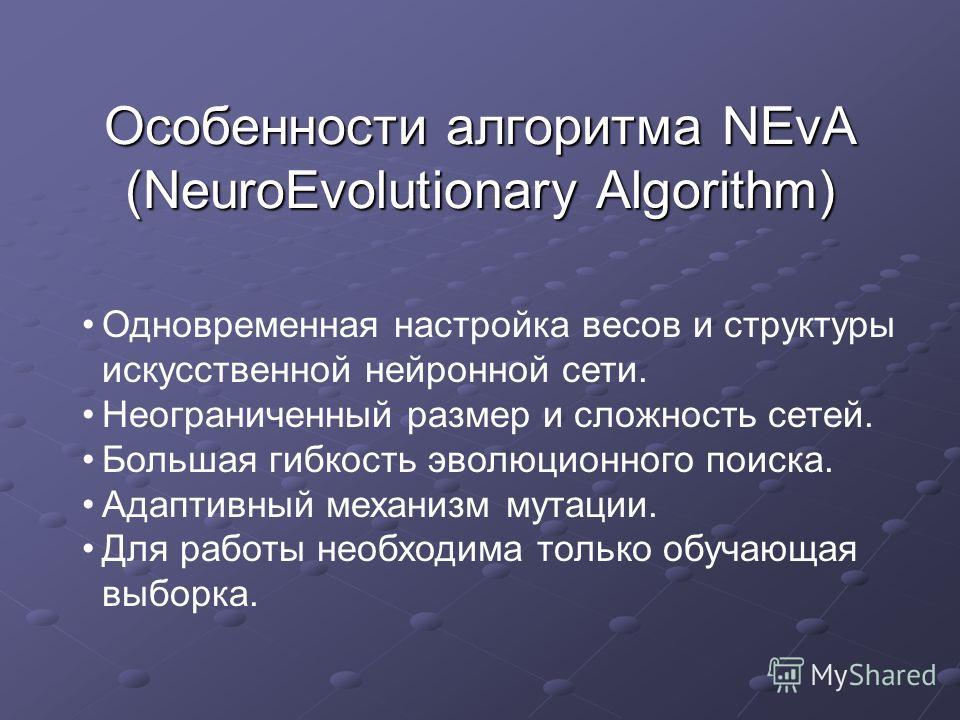 Особенности алгоритма NEvA (NeuroEvolutionary Algorithm) Одновременная настройка весов и структуры искусственной нейронной сети. Неограниченный размер и сложность сетей. Большая гибкость эволюционного поиска. Адаптивный механизм мутации. Для работы н