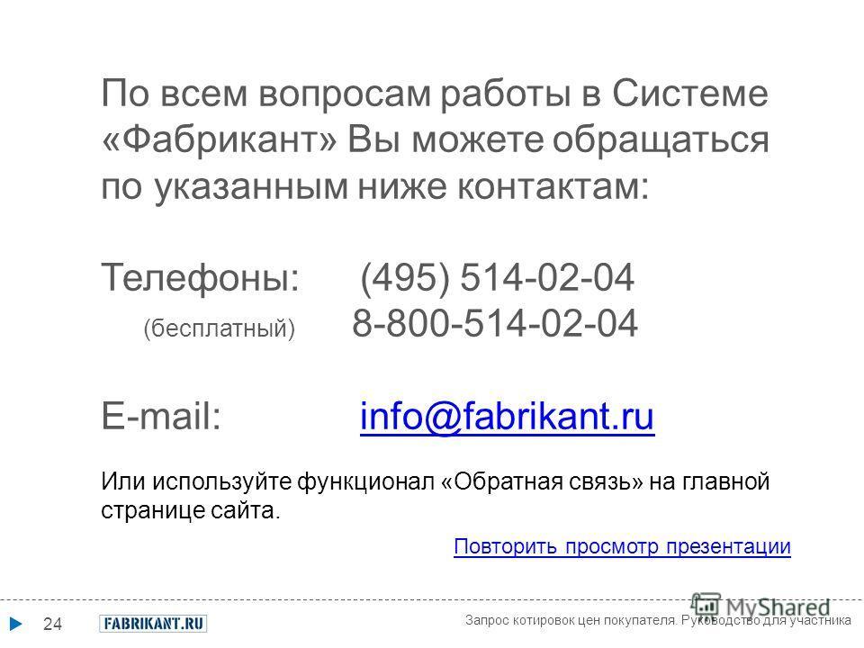 24 По всем вопросам работы в Системе «Фабрикант» Вы можете обращаться по указанным ниже контактам: Телефоны: (495) 514-02-04 (бесплатный) 8-800-514-02-04 E-mail: info@fabrikant.ruinfo@fabrikant.ru Или используйте функционал «Обратная связь» на главно