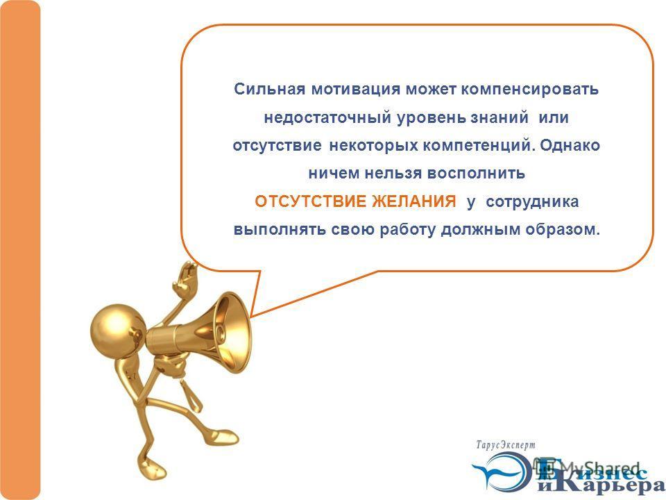 Сильная мотивация может компенсировать недостаточный уровень знаний или отсутствие некоторых компетенций. Однако ничем нельзя восполнить ОТСУТСТВИЕ ЖЕЛАНИЯ у сотрудника выполнять свою работу должным образом.
