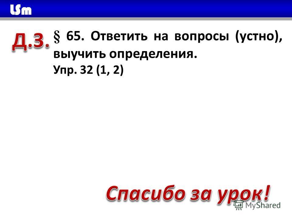 § 65. Ответить на вопросы (устно), выучить определения. Упр. 32 (1, 2) Спасибо, что открыли данный файл!