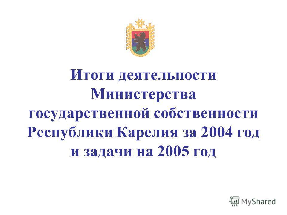 Итоги деятельности Министерства государственной собственности Республики Карелия за 2004 год и задачи на 2005 год