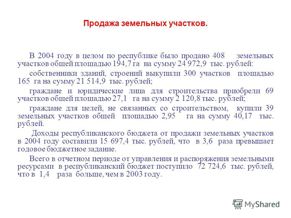 Продажа земельных участков. В 2004 году в целом по республике было продано 408 земельных участков общей площадью 194,7 га на сумму 24 972,9 тыс. рублей: собственники зданий, строений выкупили 300 участков площадью 165 га на сумму 21 514,9 тыс. рублей