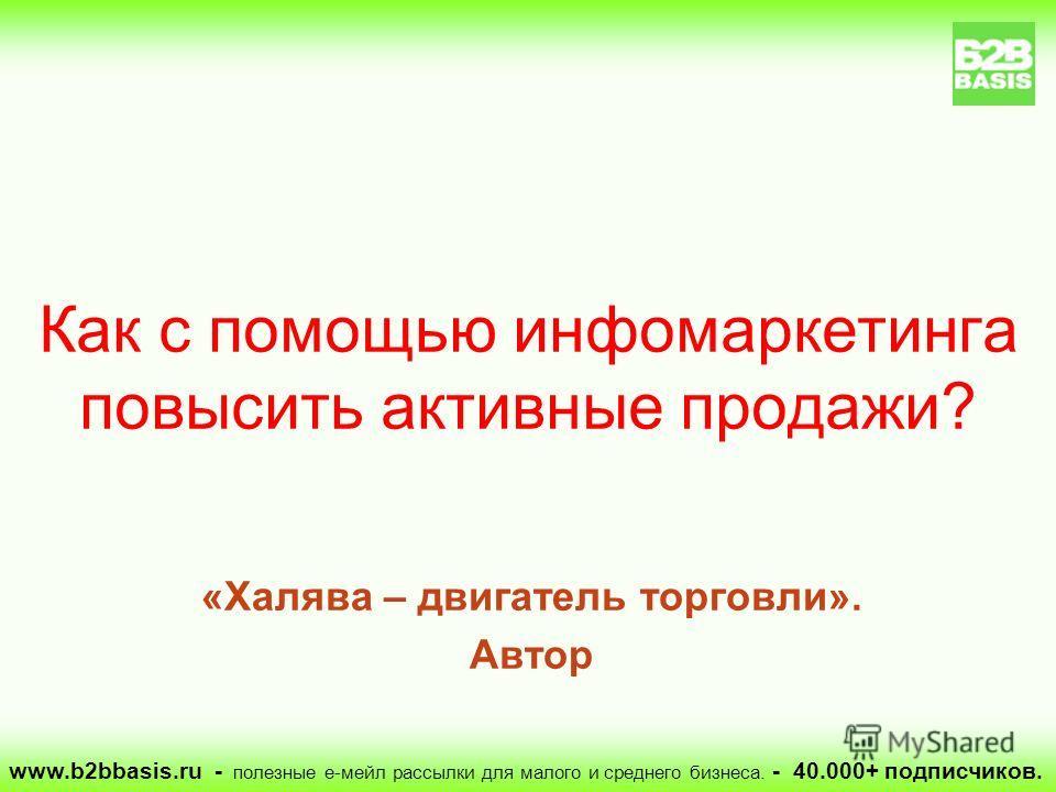«Халява – двигатель торговли». Автор Как с помощью инфомаркетинга повысить активные продажи? www.b2bbasis.ru - полезные е-мейл рассылки для малого и среднего бизнеса. - 40.000+ подписчиков.