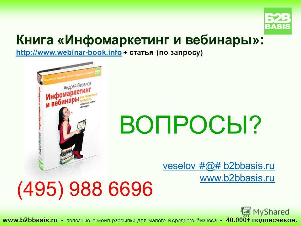 ВОПРОСЫ? veselov #@# b2bbasis.ru www.b2bbasis.ru Книга «Инфомаркетинг и вебинары»: http://www.webinar-book.info + статья (по запросу) http://www.webinar-book.info (495) 988 6696 www.b2bbasis.ru - полезные е-мейл рассылки для малого и среднего бизнеса