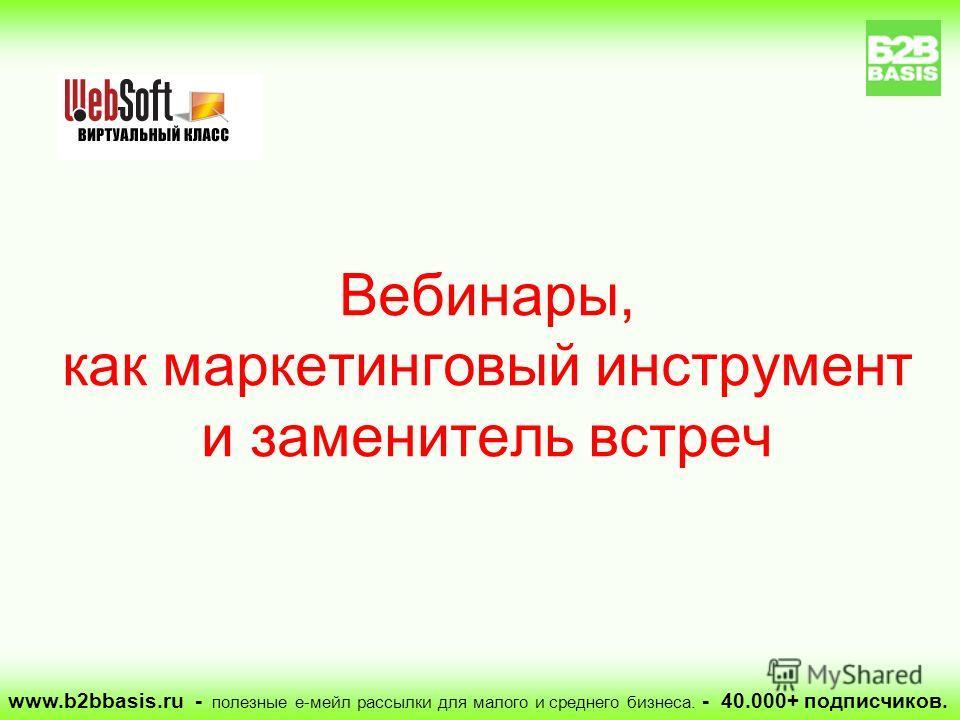www.b2bbasis.ru - полезные е-мейл рассылки для малого и среднего бизнеса. - 40.000+ подписчиков. Вебинары, как маркетинговый инструмент и заменитель встреч