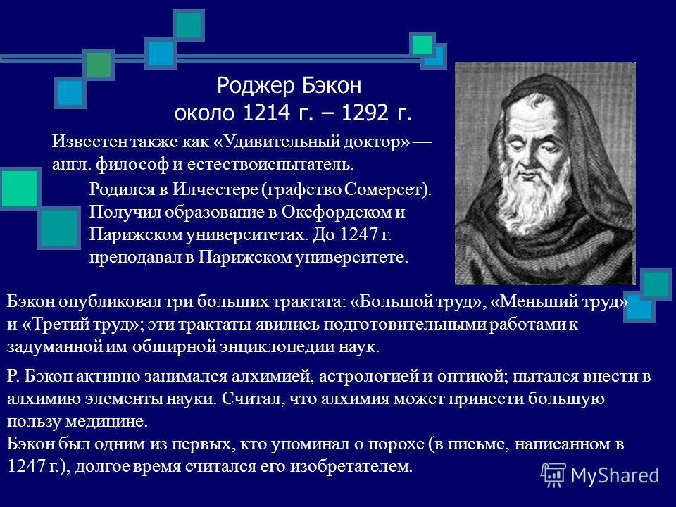Роджер Бэкон около 1214 г. – 1292 г. Известен также как «Удивительный доктор» англ. философ и естествоиспытатель. Родился в Илчестере (графство Сомерсет). Получил образование в Оксфордском и Парижском университетах. До 1247 г. преподавал в Парижском